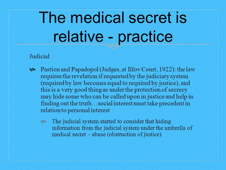 The medical secret is relative - practice Judicial  Pastion and Papadopol (Judges, at Ilfov Court, 1922): the law requires the revelation if requested by the judiciary system (required by law becomes equal to required by justice), and this is a very good thing as under the protection of secrecy may hide some who can be called upon in justice and help in finding out the truth…social interest must take precedent in relation to personal interest  The judicial system started to consider that hiding information from the judicial system under the umbrella of medical secret – abuse (obstruction of justice)