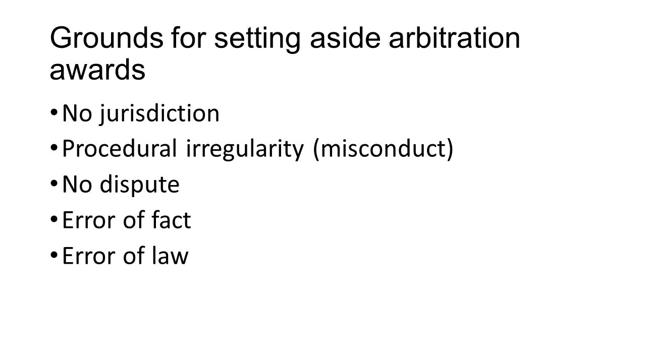 Grounds for setting aside arbitration awards No jurisdiction Procedural irregularity (misconduct) No dispute Error of fact Error of law