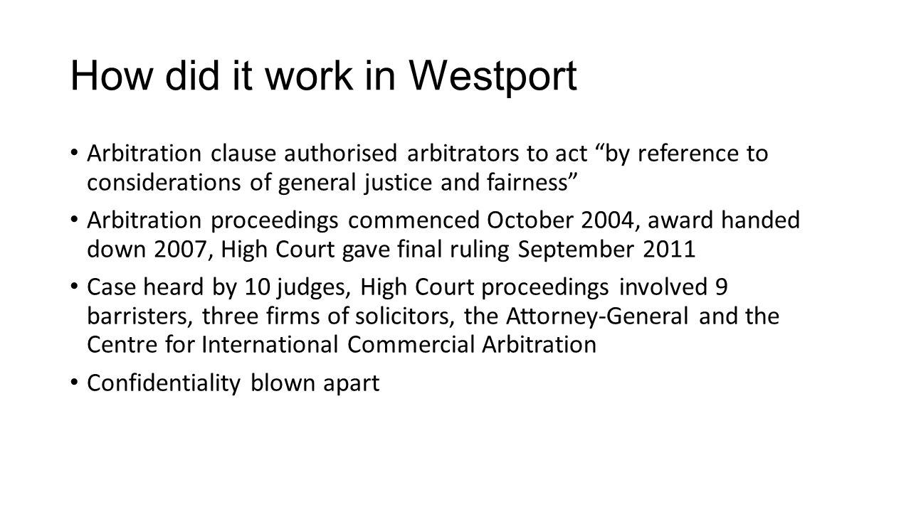 How did it work in Westport Arbitration clause authorised arbitrators to act by reference to considerations of general justice and fairness Arbitration proceedings commenced October 2004, award handed down 2007, High Court gave final ruling September 2011 Case heard by 10 judges, High Court proceedings involved 9 barristers, three firms of solicitors, the Attorney-General and the Centre for International Commercial Arbitration Confidentiality blown apart