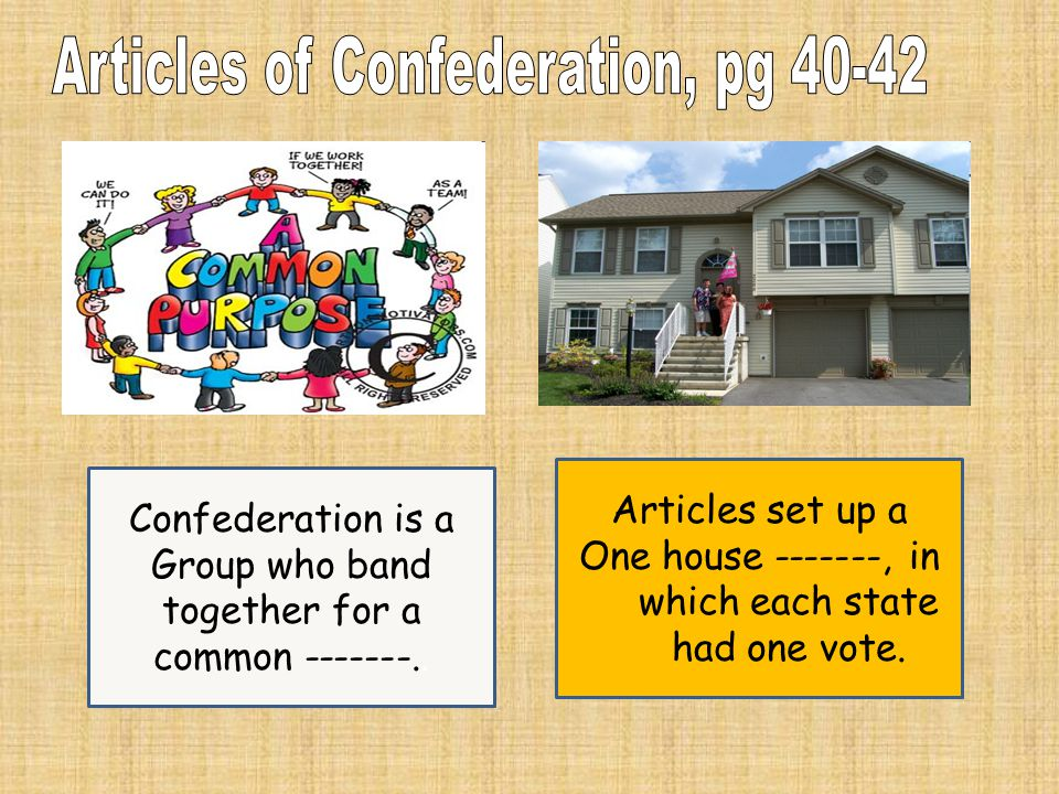 Confederation is a Group who band together for a common -------.. Articles set up a One house -------, in which each state had one vote.