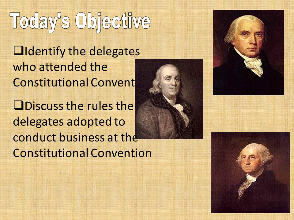  Identify the delegates who attended the Constitutional Convention  Discuss the rules the delegates adopted to conduct business at the Constitutiona