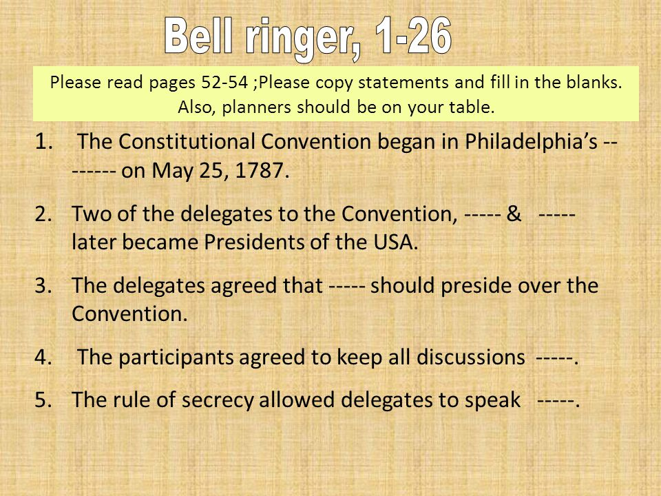 1. The Constitutional Convention began in Philadelphia's -- ------ on May 25, 1787. 2.Two of the delegates to the Convention, ----- & ----- later beca