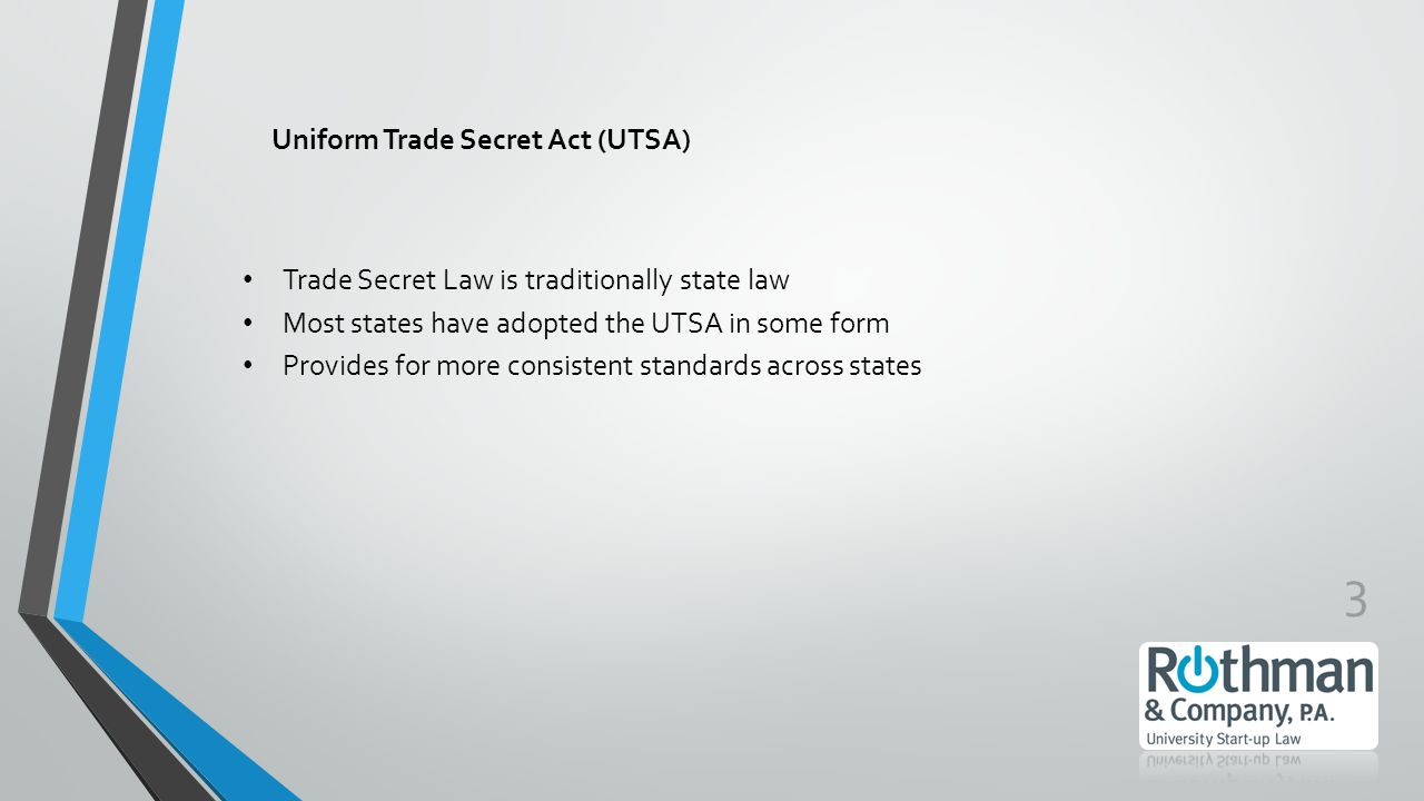 3 Uniform Trade Secret Act (UTSA) Trade Secret Law is traditionally state law Most states have adopted the UTSA in some form Provides for more consistent standards across states