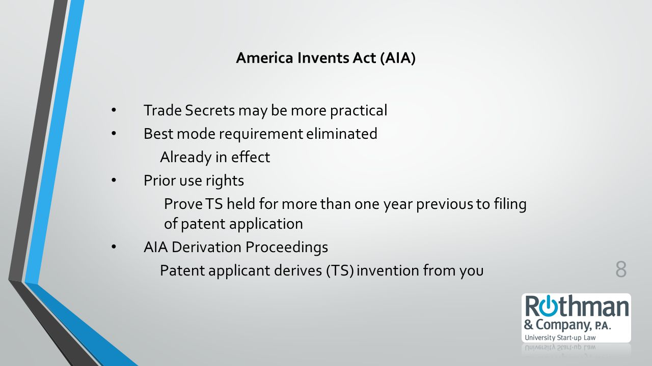 8 America Invents Act (AIA) Trade Secrets may be more practical Best mode requirement eliminated Already in effect Prior use rights Prove TS held for more than one year previous to filing of patent application AIA Derivation Proceedings Patent applicant derives (TS) invention from you