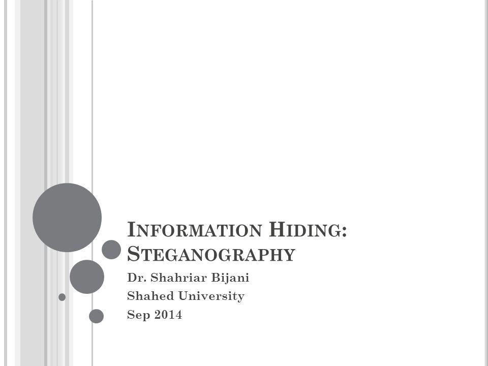 I NFORMATION H IDING : S TEGANOGRAPHY Dr. Shahriar Bijani Shahed University Sep 2014