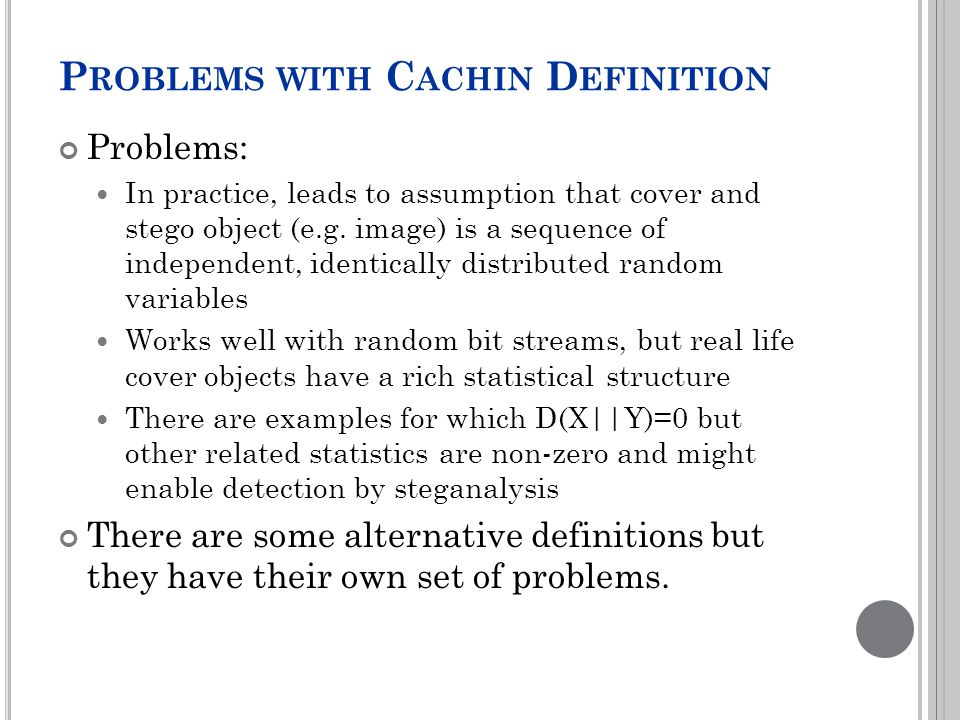 P ROBLEMS WITH C ACHIN D EFINITION Problems: In practice, leads to assumption that cover and stego object (e.g.