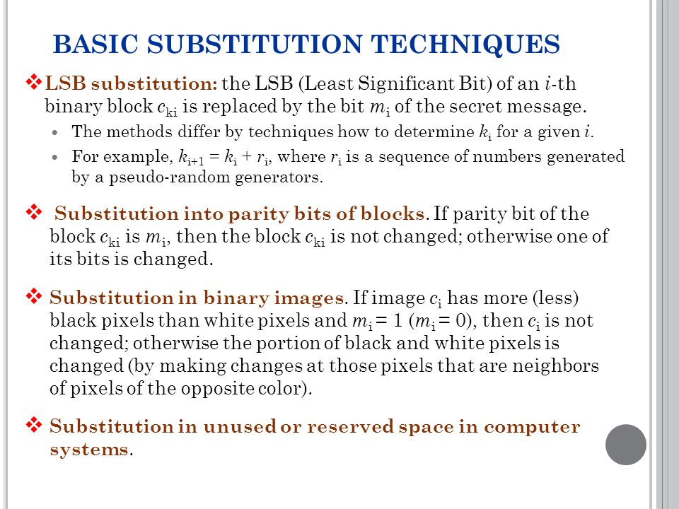 BASIC SUBSTITUTION TECHNIQUES  LSB substitution: the LSB (Least Significant Bit) of an i -th binary block c ki is replaced by the bit m i of the secret message.
