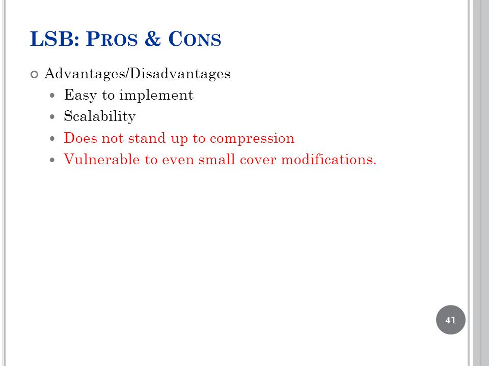 LSB: P ROS & C ONS Advantages/Disadvantages Easy to implement Scalability Does not stand up to compression Vulnerable to even small cover modifications.