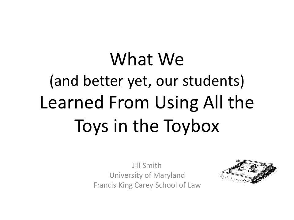 What We (and better yet, our students) Learned From Using All the Toys in the Toybox Jill Smith University of Maryland Francis King Carey School of La
