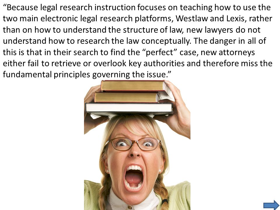 Because legal research instruction focuses on teaching how to use the two main electronic legal research platforms, Westlaw and Lexis, rather than on how to understand the structure of law, new lawyers do not understand how to research the law conceptually.