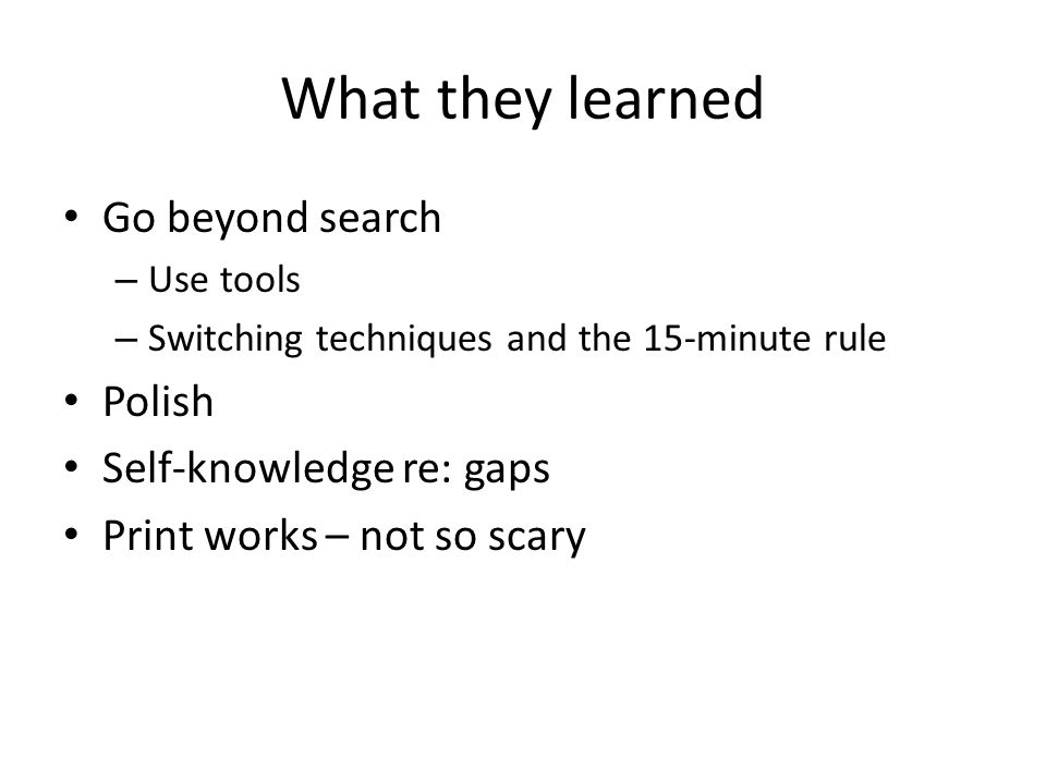 What they learned Go beyond search – Use tools – Switching techniques and the 15-minute rule Polish Self-knowledge re: gaps Print works – not so scary