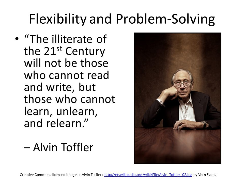 The illiterate of the 21 st Century will not be those who cannot read and write, but those who cannot learn, unlearn, and relearn. – Alvin Toffler Creative Commons licensed image of Alvin Toffler: http://en.wikipedia.org/wiki/File:Alvin_Toffler_02.jpg by Vern Evanshttp://en.wikipedia.org/wiki/File:Alvin_Toffler_02.jpg Flexibility and Problem-Solving