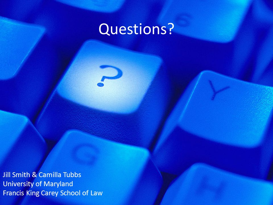 Questions? Jill Smith & Camilla Tubbs University of Maryland Francis King Carey School of Law