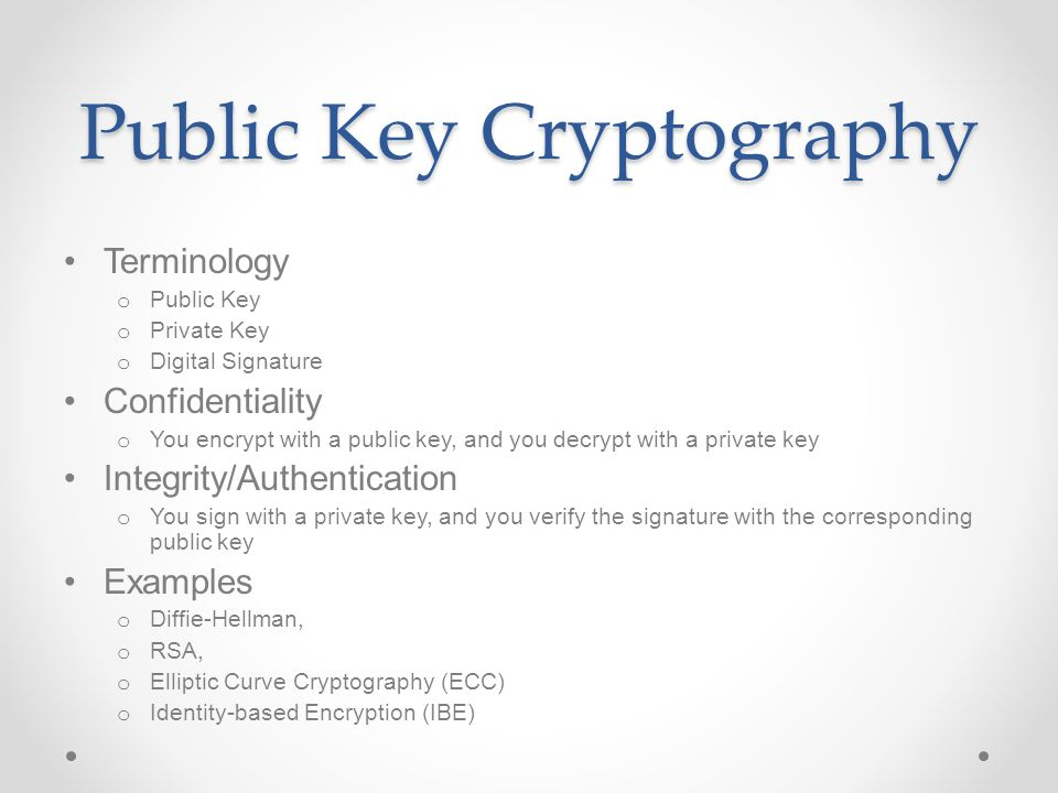 Public Key Cryptography Terminology o Public Key o Private Key o Digital Signature Confidentiality o You encrypt with a public key, and you decrypt with a private key Integrity/Authentication o You sign with a private key, and you verify the signature with the corresponding public key Examples o Diffie-Hellman, o RSA, o Elliptic Curve Cryptography (ECC) o Identity-based Encryption (IBE)