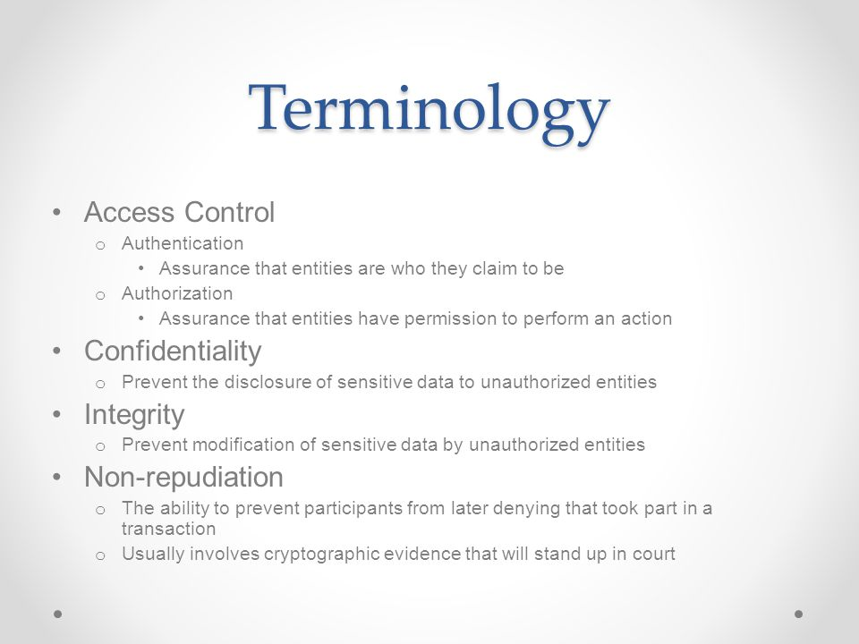 Terminology Access Control o Authentication Assurance that entities are who they claim to be o Authorization Assurance that entities have permission to perform an action Confidentiality o Prevent the disclosure of sensitive data to unauthorized entities Integrity o Prevent modification of sensitive data by unauthorized entities Non-repudiation o The ability to prevent participants from later denying that took part in a transaction o Usually involves cryptographic evidence that will stand up in court