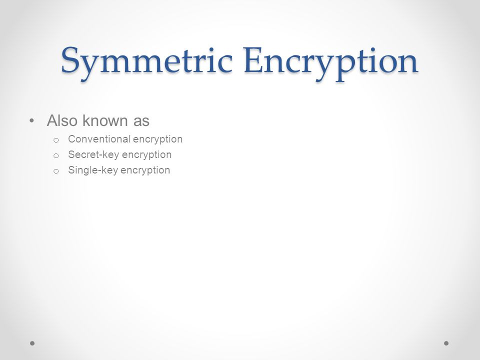 Symmetric Encryption Also known as o Conventional encryption o Secret-key encryption o Single-key encryption