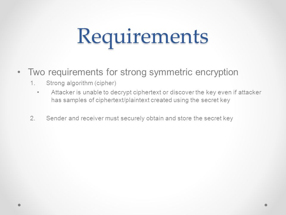 Requirements Two requirements for strong symmetric encryption 1.Strong algorithm (cipher) Attacker is unable to decrypt ciphertext or discover the key even if attacker has samples of ciphertext/plaintext created using the secret key 2.Sender and receiver must securely obtain and store the secret key