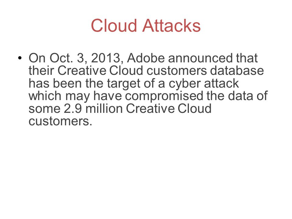 Cloud Attacks On Oct. 3, 2013, Adobe announced that their Creative Cloud customers database has been the target of a cyber attack which may have compr