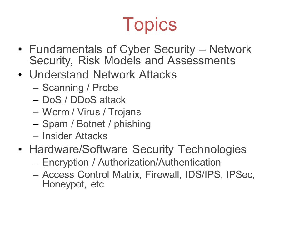 Topics Fundamentals of Cyber Security – Network Security, Risk Models and Assessments Understand Network Attacks –Scanning / Probe –DoS / DDoS attack