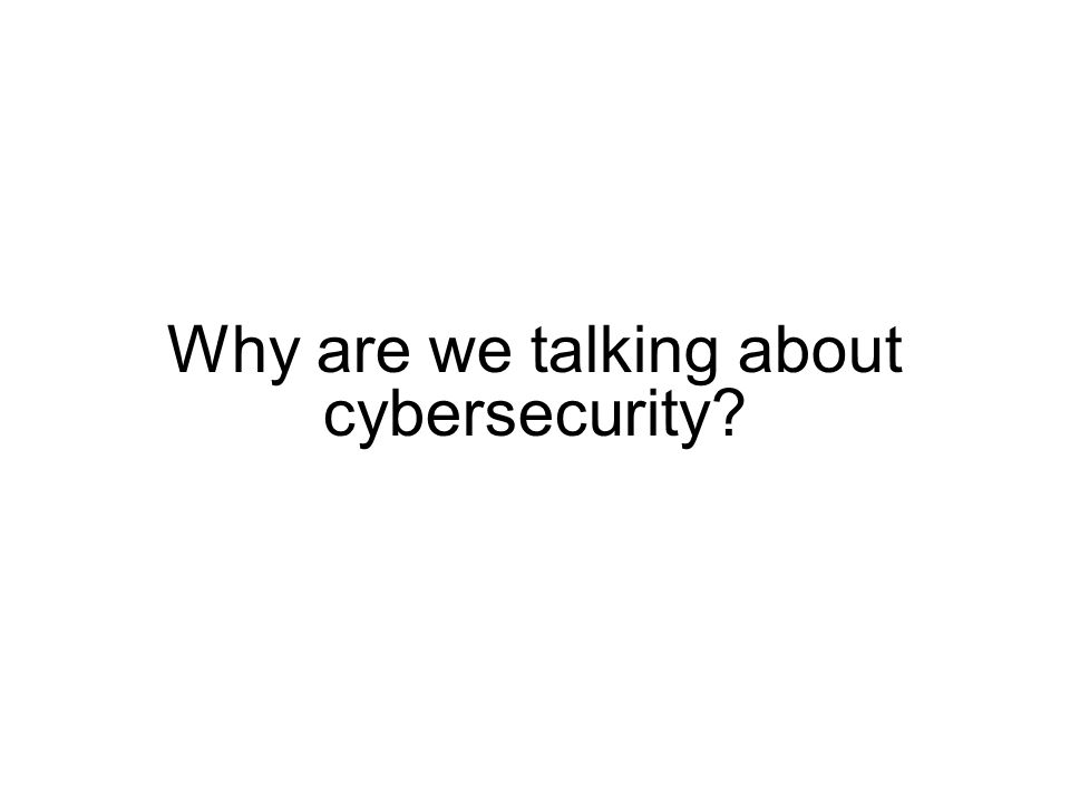 Why are we talking about cybersecurity?