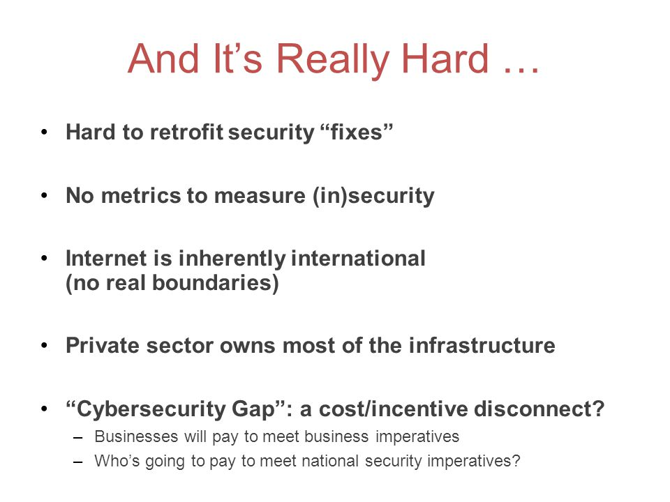 """And It's Really Hard … Hard to retrofit security """"fixes"""" No metrics to measure (in)security Internet is inherently international (no real boundaries)"""