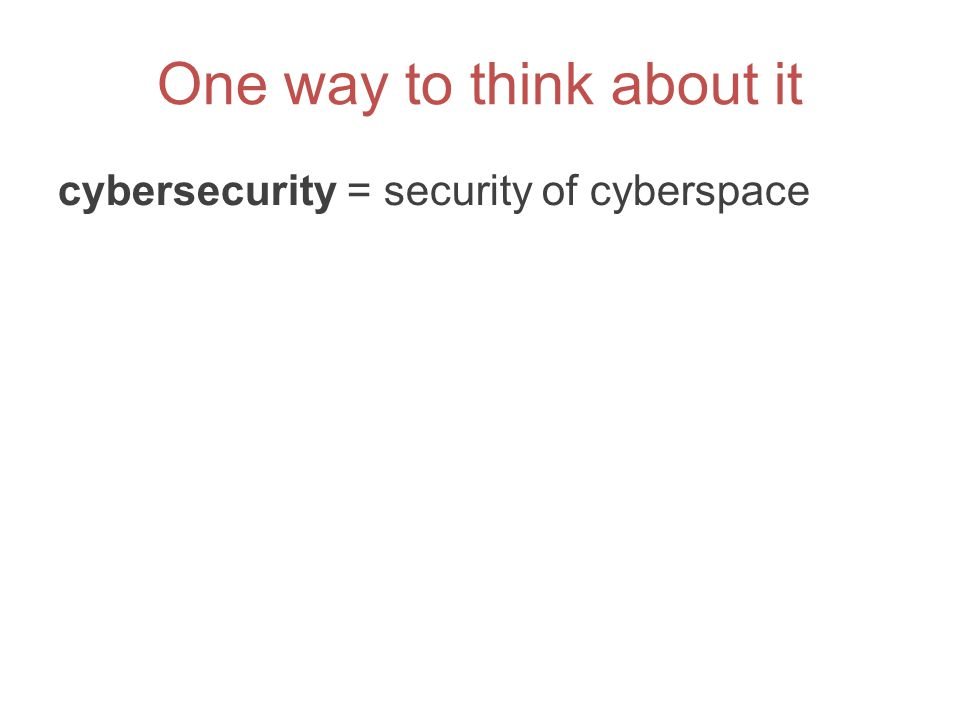 One way to think about it cybersecurity = security of cyberspace