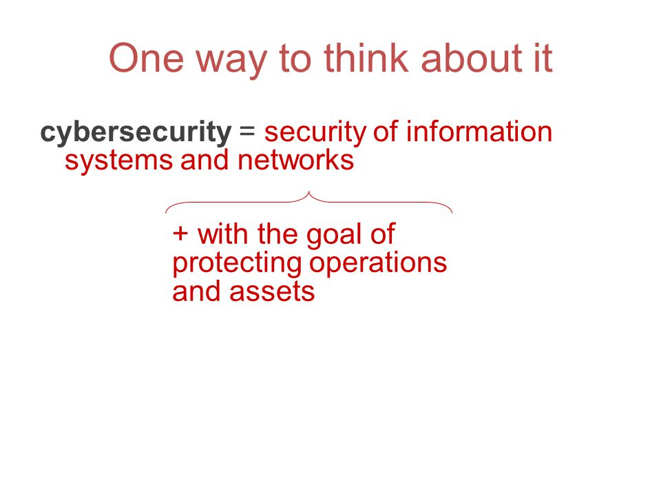 One way to think about it cybersecurity = security of information systems and networks + with the goal of protecting operations and assets