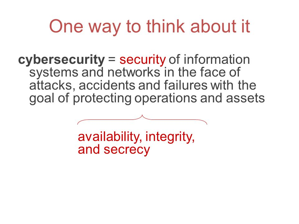 One way to think about it cybersecurity = security of information systems and networks in the face of attacks, accidents and failures with the goal of