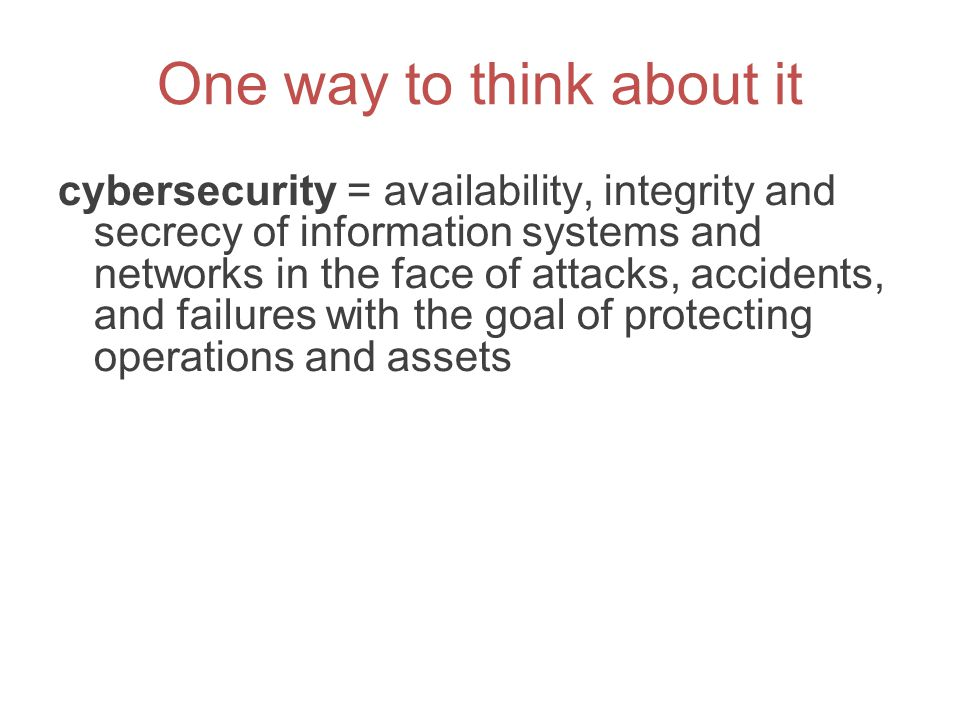 One way to think about it cybersecurity = availability, integrity and secrecy of information systems and networks in the face of attacks, accidents, a