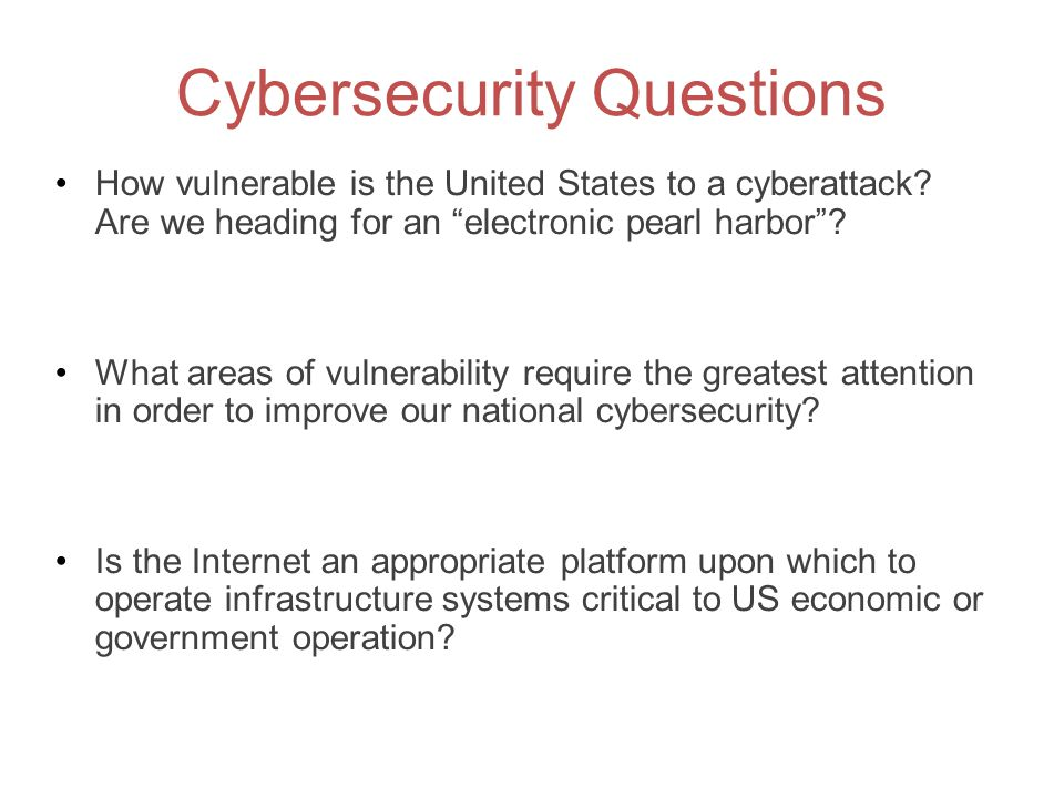 """Cybersecurity Questions How vulnerable is the United States to a cyberattack? Are we heading for an """"electronic pearl harbor""""? What areas of vulnerabi"""