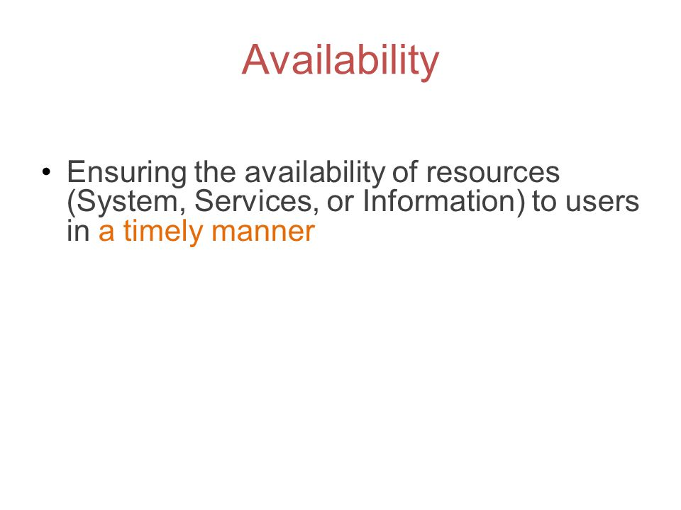 Availability Ensuring the availability of resources (System, Services, or Information) to users in a timely manner