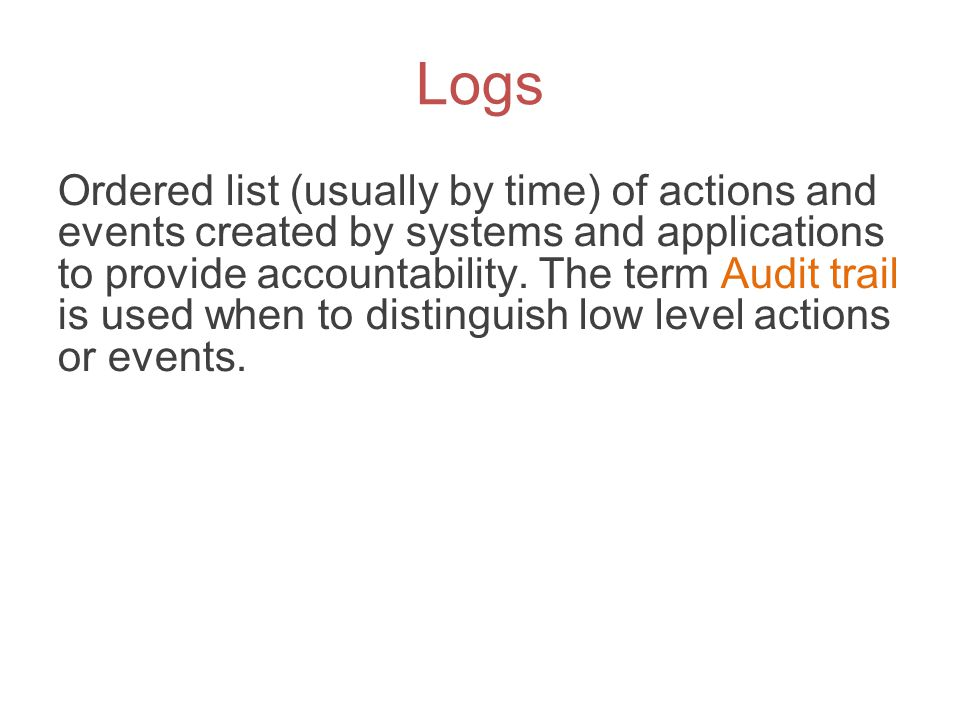 Logs Ordered list (usually by time) of actions and events created by systems and applications to provide accountability. The term Audit trail is used