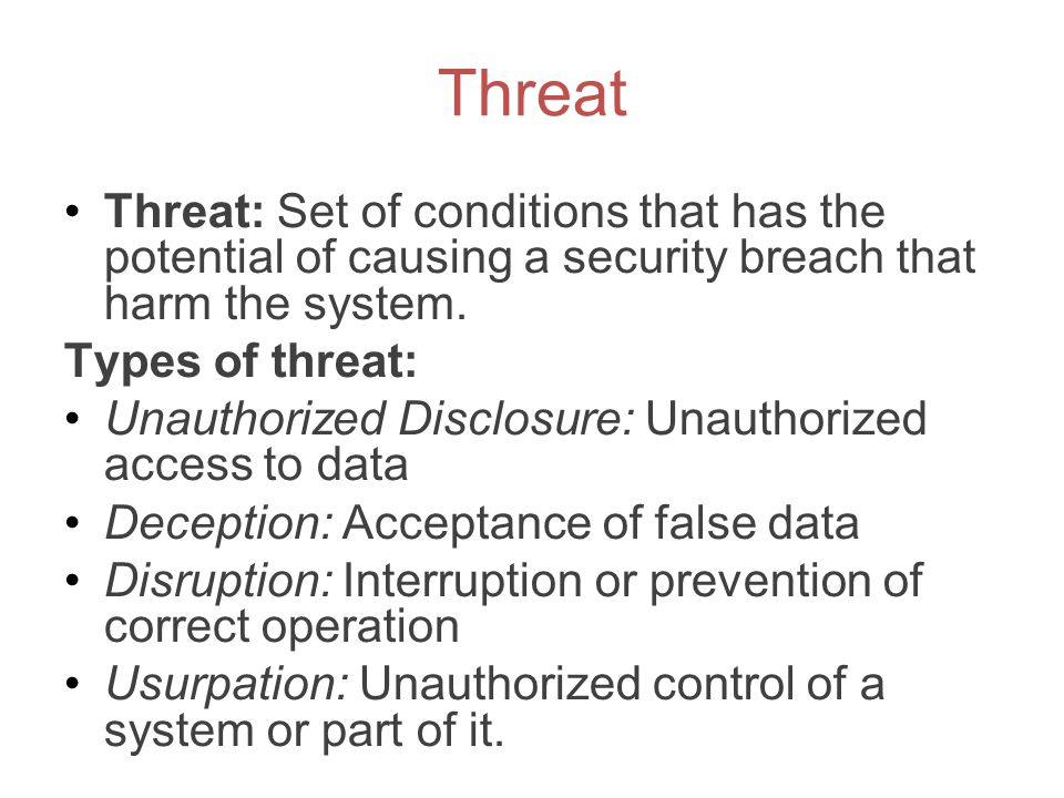 Threat Threat: Set of conditions that has the potential of causing a security breach that harm the system. Types of threat: Unauthorized Disclosure: U