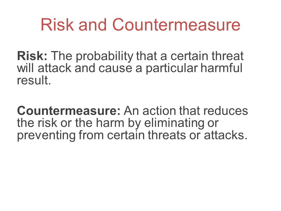 Risk and Countermeasure Risk: The probability that a certain threat will attack and cause a particular harmful result. Countermeasure: An action that