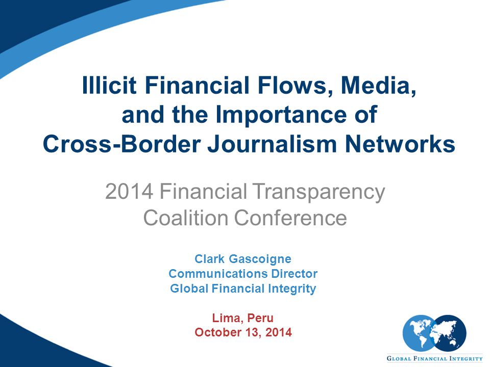 Illicit Financial Flows, Media, and the Importance of Cross-Border Journalism Networks 2014 Financial Transparency Coalition Conference Clark Gascoign