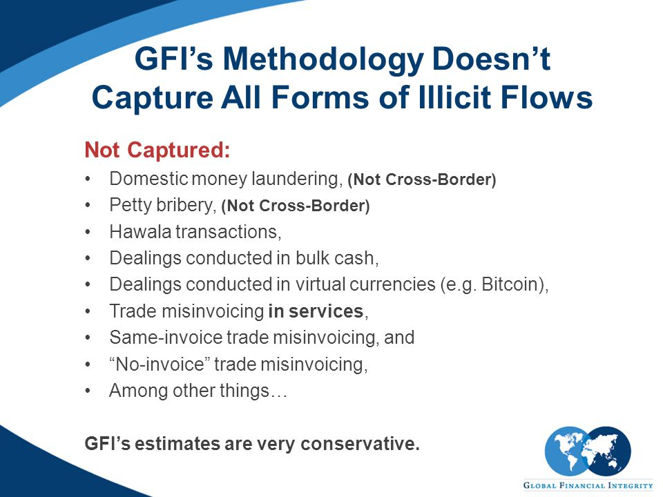 GFI's Methodology Doesn't Capture All Forms of Illicit Flows Not Captured: Domestic money laundering, (Not Cross-Border) Petty bribery, (Not Cross-Border) Hawala transactions, Dealings conducted in bulk cash, Dealings conducted in virtual currencies (e.g.