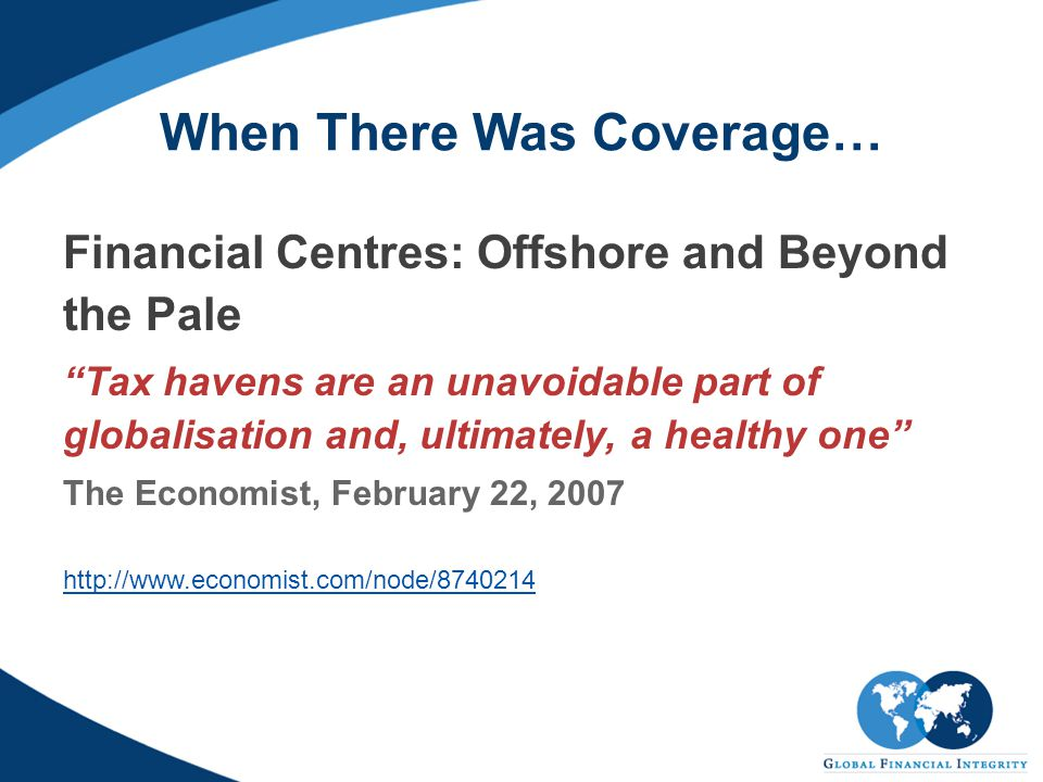 When There Was Coverage… Financial Centres: Offshore and Beyond the Pale Tax havens are an unavoidable part of globalisation and, ultimately, a healthy one The Economist, February 22, 2007 http://www.economist.com/node/8740214