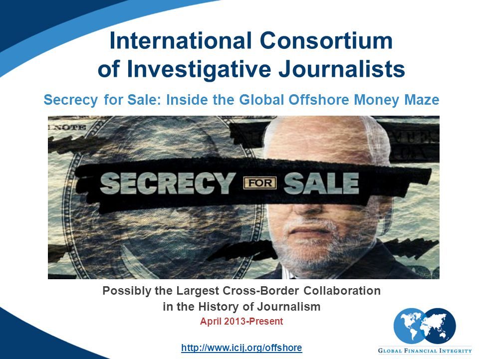 International Consortium of Investigative Journalists Secrecy for Sale: Inside the Global Offshore Money Maze Possibly the Largest Cross-Border Collaboration in the History of Journalism April 2013-Present http://www.icij.org/offshore