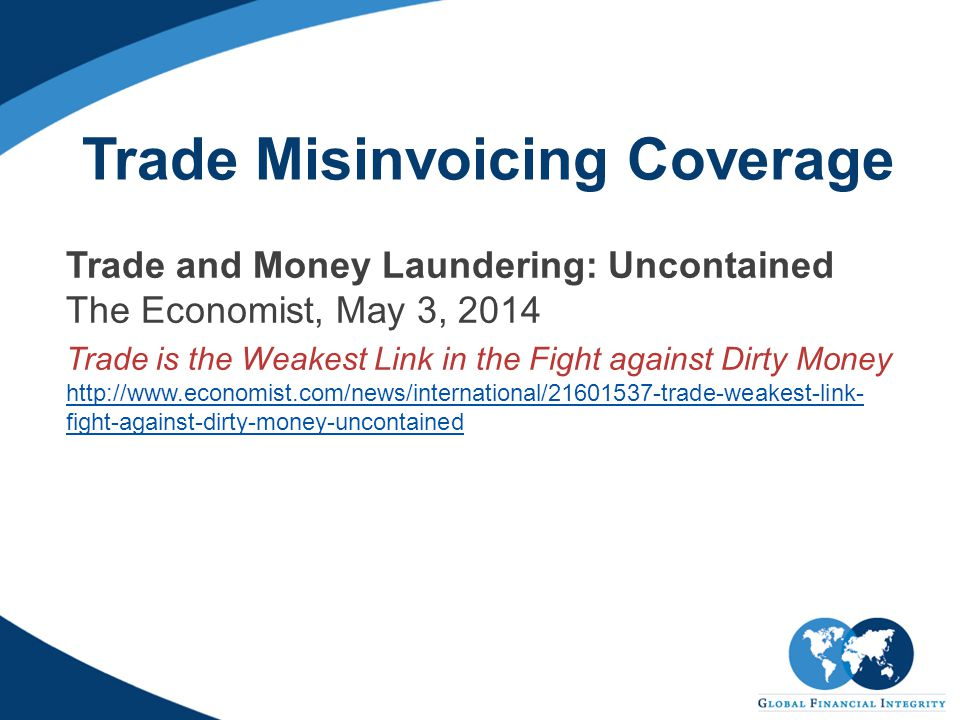 Trade Misinvoicing Coverage Trade and Money Laundering: Uncontained The Economist, May 3, 2014 Trade is the Weakest Link in the Fight against Dirty Money http://www.economist.com/news/international/21601537-trade-weakest-link- fight-against-dirty-money-uncontained http://www.economist.com/news/international/21601537-trade-weakest-link- fight-against-dirty-money-uncontained