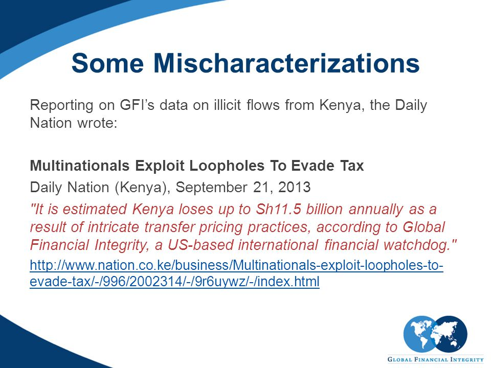 Some Mischaracterizations Reporting on GFI's data on illicit flows from Kenya, the Daily Nation wrote: Multinationals Exploit Loopholes To Evade Tax Daily Nation (Kenya), September 21, 2013 It is estimated Kenya loses up to Sh11.5 billion annually as a result of intricate transfer pricing practices, according to Global Financial Integrity, a US-based international financial watchdog. http://www.nation.co.ke/business/Multinationals-exploit-loopholes-to- evade-tax/-/996/2002314/-/9r6uywz/-/index.html