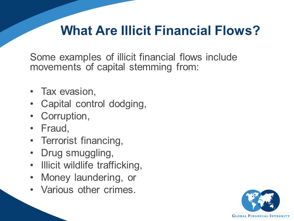 What Are Illicit Financial Flows? Some examples of illicit financial flows include movements of capital stemming from: Tax evasion, Capital control do