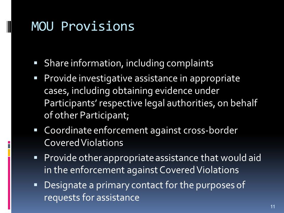 MOU Provisions  Share information, including complaints  Provide investigative assistance in appropriate cases, including obtaining evidence under Participants' respective legal authorities, on behalf of other Participant;  Coordinate enforcement against cross-border Covered Violations  Provide other appropriate assistance that would aid in the enforcement against Covered Violations  Designate a primary contact for the purposes of requests for assistance 11