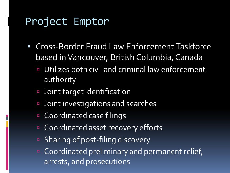 Project Emptor  Cross-Border Fraud Law Enforcement Taskforce based in Vancouver, British Columbia, Canada  Utilizes both civil and criminal law enforcement authority  Joint target identification  Joint investigations and searches  Coordinated case filings  Coordinated asset recovery efforts  Sharing of post-filing discovery  Coordinated preliminary and permanent relief, arrests, and prosecutions