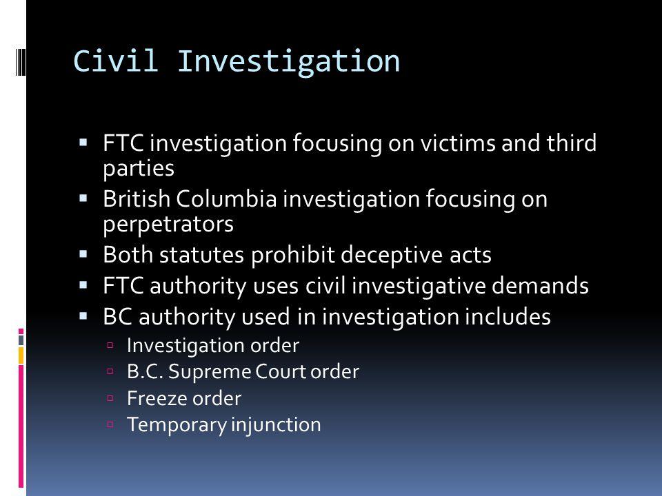 Civil Investigation  FTC investigation focusing on victims and third parties  British Columbia investigation focusing on perpetrators  Both statute