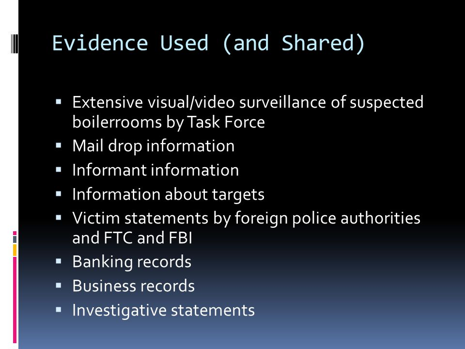 Evidence Used (and Shared)  Extensive visual/video surveillance of suspected boilerrooms by Task Force  Mail drop information  Informant information  Information about targets  Victim statements by foreign police authorities and FTC and FBI  Banking records  Business records  Investigative statements