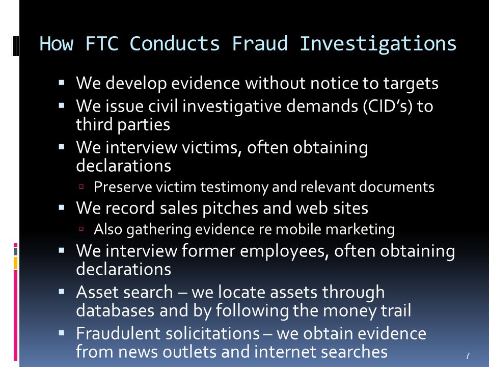 How FTC Conducts Fraud Investigations  We develop evidence without notice to targets  We issue civil investigative demands (CID's) to third parties  We interview victims, often obtaining declarations  Preserve victim testimony and relevant documents  We record sales pitches and web sites  Also gathering evidence re mobile marketing  We interview former employees, often obtaining declarations  Asset search – we locate assets through databases and by following the money trail  Fraudulent solicitations – we obtain evidence from news outlets and internet searches 7