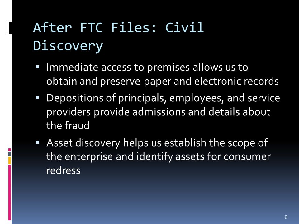 After FTC Files: Civil Discovery  Immediate access to premises allows us to obtain and preserve paper and electronic records  Depositions of princip