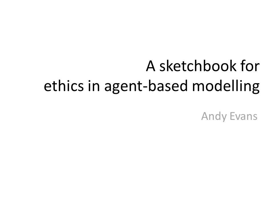A sketchbook for ethics in agent-based modelling Andy Evans