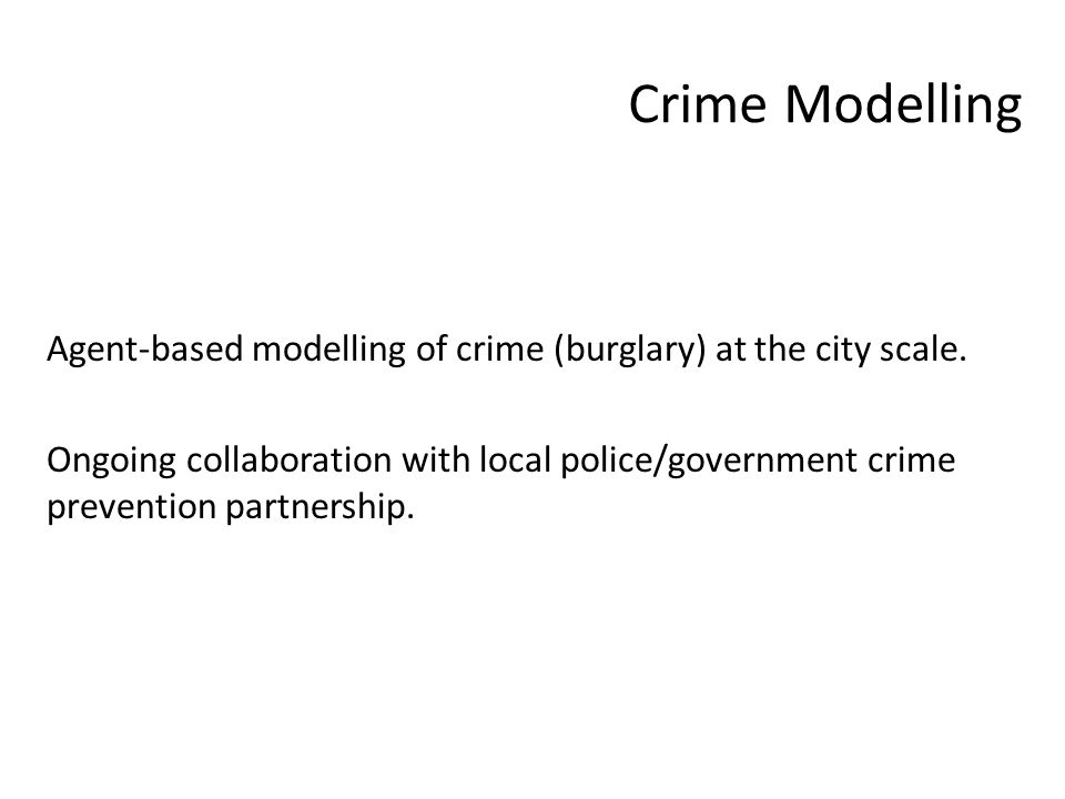 Crime Modelling Agent-based modelling of crime (burglary) at the city scale. Ongoing collaboration with local police/government crime prevention partn