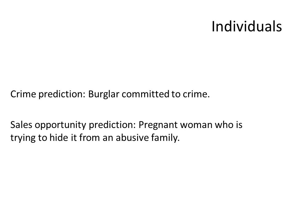 Individuals Crime prediction: Burglar committed to crime. Sales opportunity prediction: Pregnant woman who is trying to hide it from an abusive family
